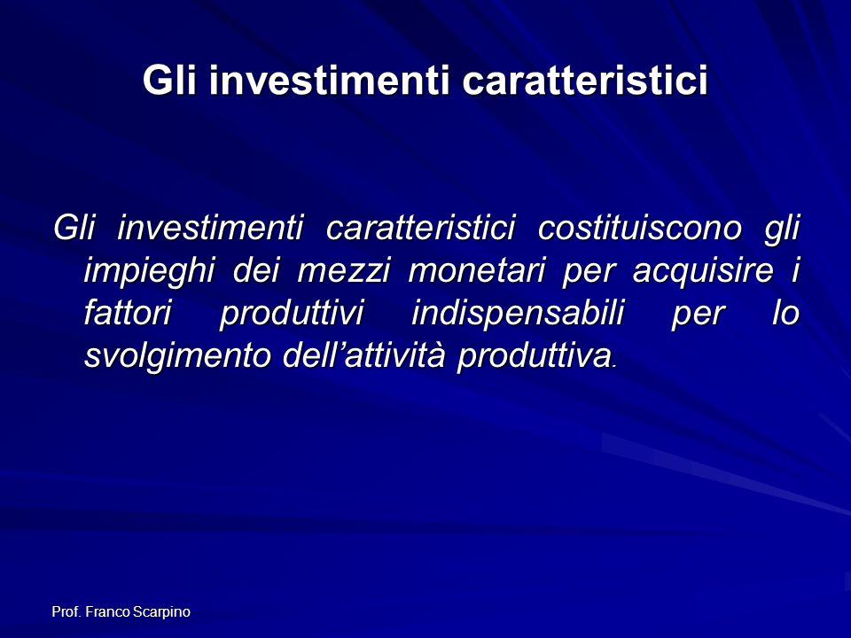 Prof. Franco Scarpino Gli investimenti caratteristici Gli investimenti caratteristici costituiscono gli impieghi dei mezzi monetari per acquisire i fa