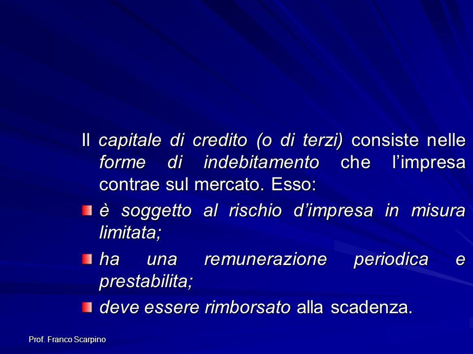 Prof. Franco Scarpino Il capitale di credito (o di terzi) consiste nelle forme di indebitamento che limpresa contrae sul mercato. Esso: è soggetto al