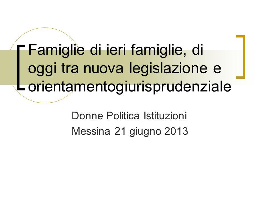Famiglie di ieri famiglie, di oggi tra nuova legislazione e orientamentogiurisprudenziale Donne Politica Istituzioni Messina 21 giugno 2013