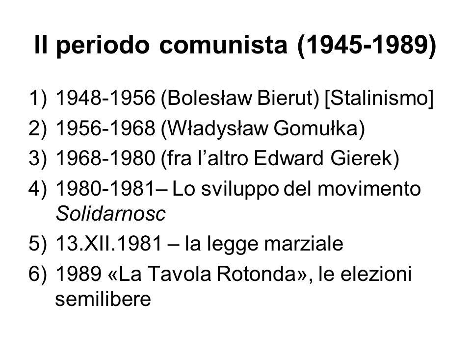 Il periodo comunista (1945-1989) 1)1948-1956 (Bolesław Bierut) [Stalinismo] 2)1956-1968 (Władysław Gomułka) 3)1968-1980 (fra laltro Edward Gierek) 4)1
