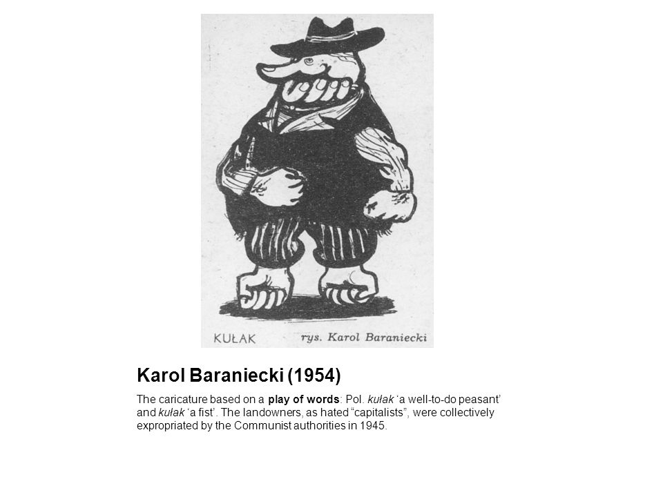 Karol Baraniecki (1954) The caricature based on a play of words: Pol. kułak a well-to-do peasant and kułak a fist. The landowners, as hated capitalist