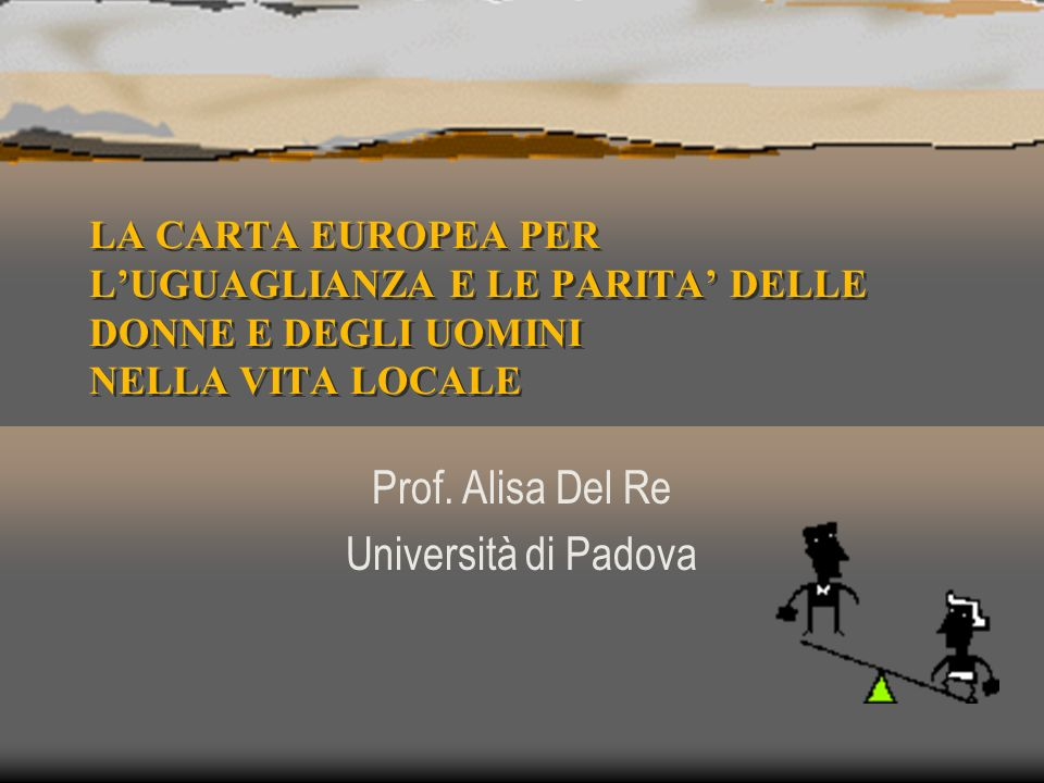 LA CARTA EUROPEA PER LUGUAGLIANZA E LE PARITA DELLE DONNE E DEGLI UOMINI NELLA VITA LOCALE LA CARTA EUROPEA PER LUGUAGLIANZA E LE PARITA DELLE DONNE E DEGLI UOMINI NELLA VITA LOCALE Prof.