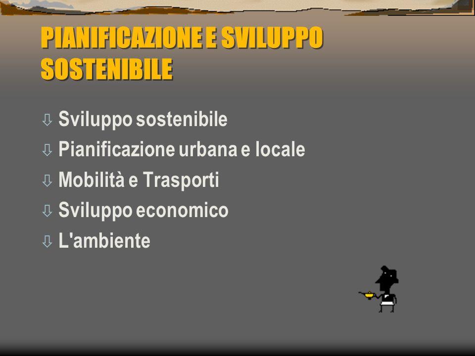 PIANIFICAZIONE E SVILUPPO SOSTENIBILE ò Sviluppo sostenibile ò Pianificazione urbana e locale ò Mobilità e Trasporti ò Sviluppo economico ò L ambiente