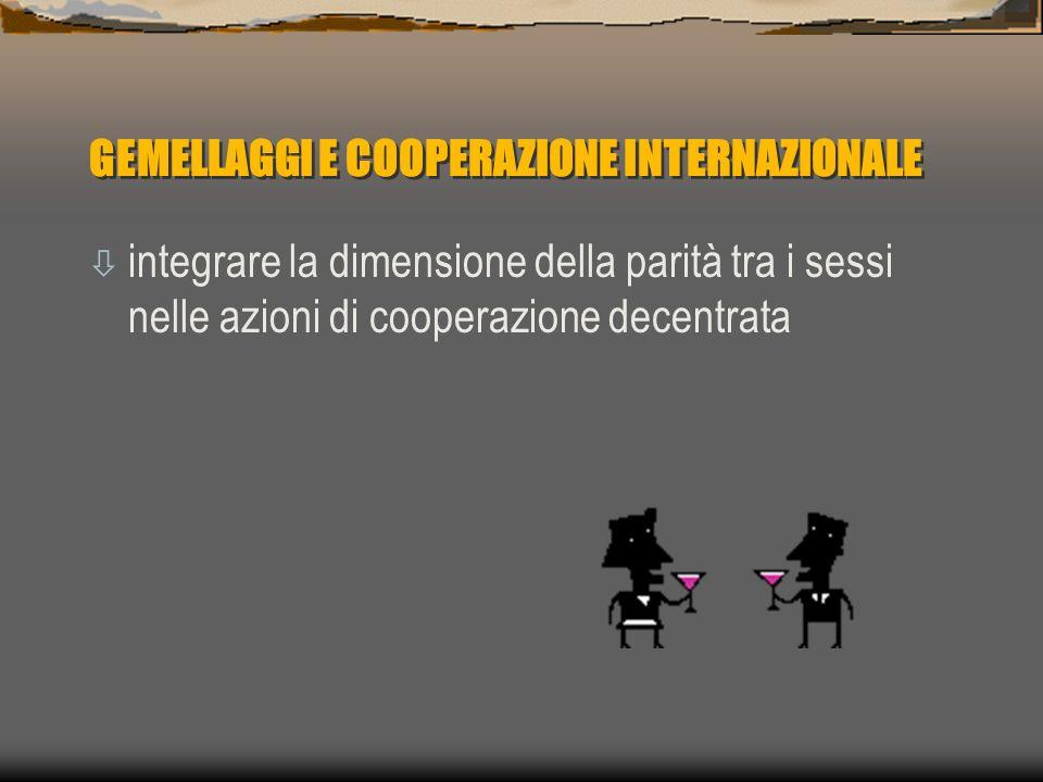 GEMELLAGGI E COOPERAZIONE INTERNAZIONALE ò integrare la dimensione della parità tra i sessi nelle azioni di cooperazione decentrata