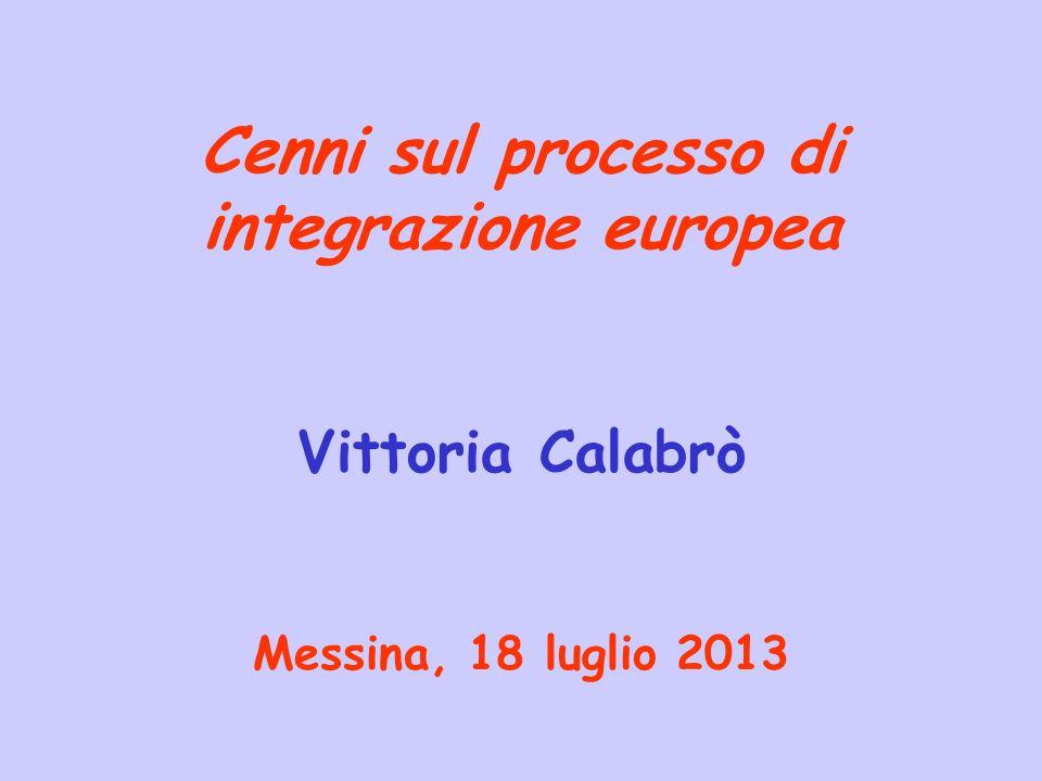 Cenni sul processo di integrazione europea Vittoria Calabrò Messina, 18 luglio 2013