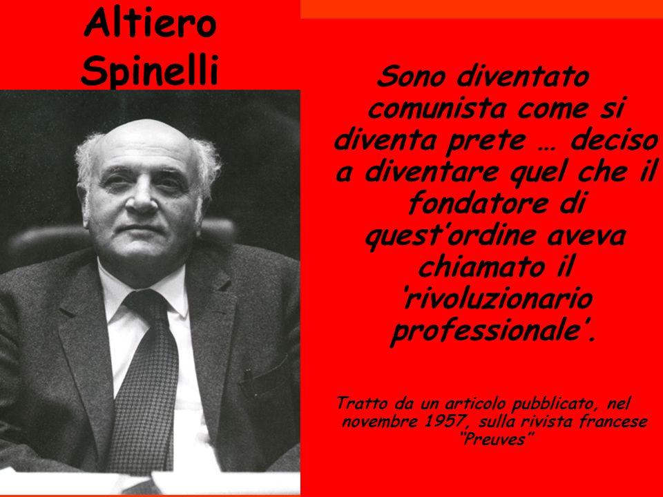 Altiero Spinelli Sono diventato comunista come si diventa prete … deciso a diventare quel che il fondatore di questordine aveva chiamato il rivoluzion