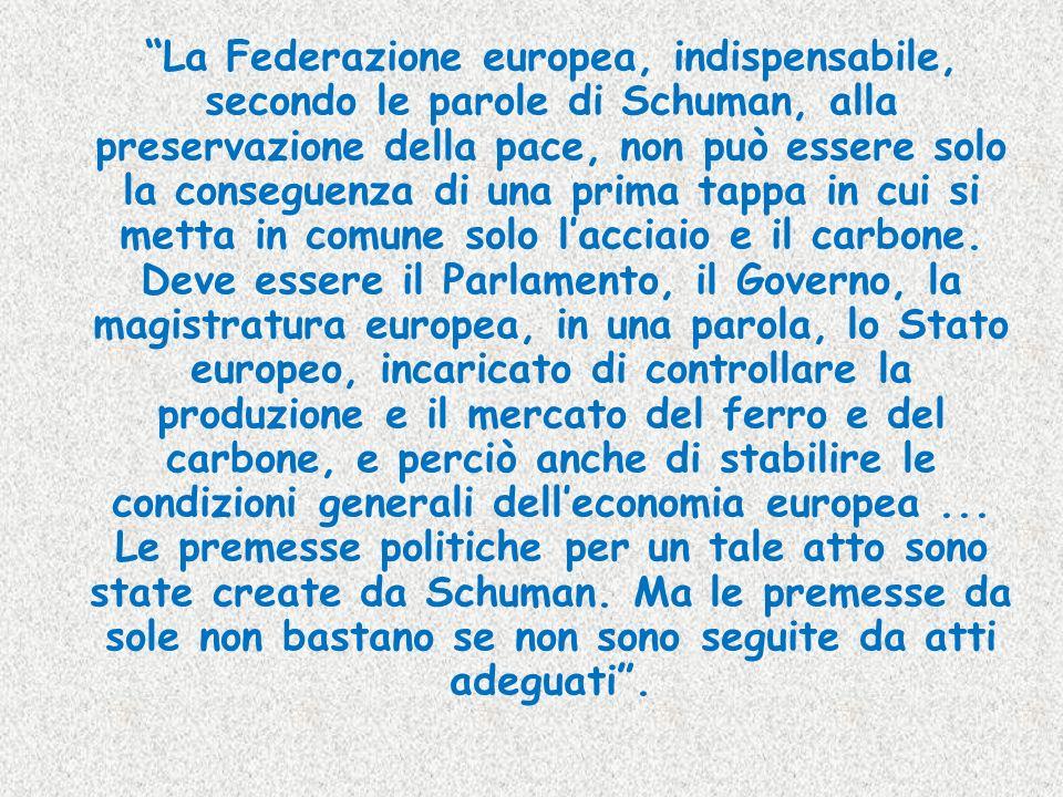 La Federazione europea, indispensabile, secondo le parole di Schuman, alla preservazione della pace, non può essere solo la conseguenza di una prima t