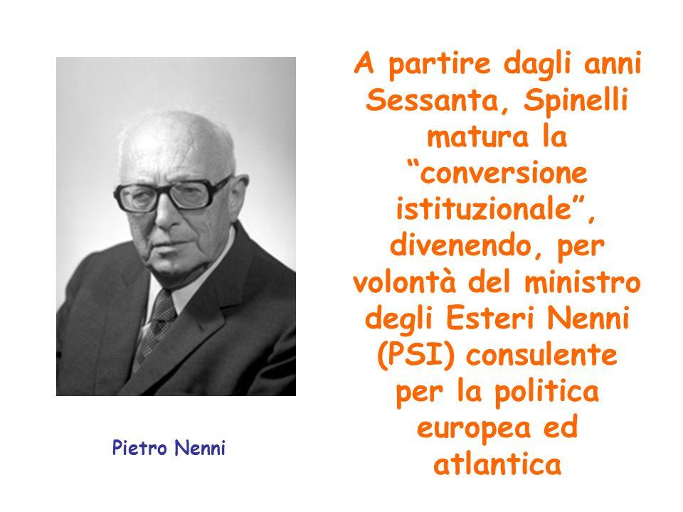 Pietro Nenni A partire dagli anni Sessanta, Spinelli matura la conversione istituzionale, divenendo, per volontà del ministro degli Esteri Nenni (PSI)