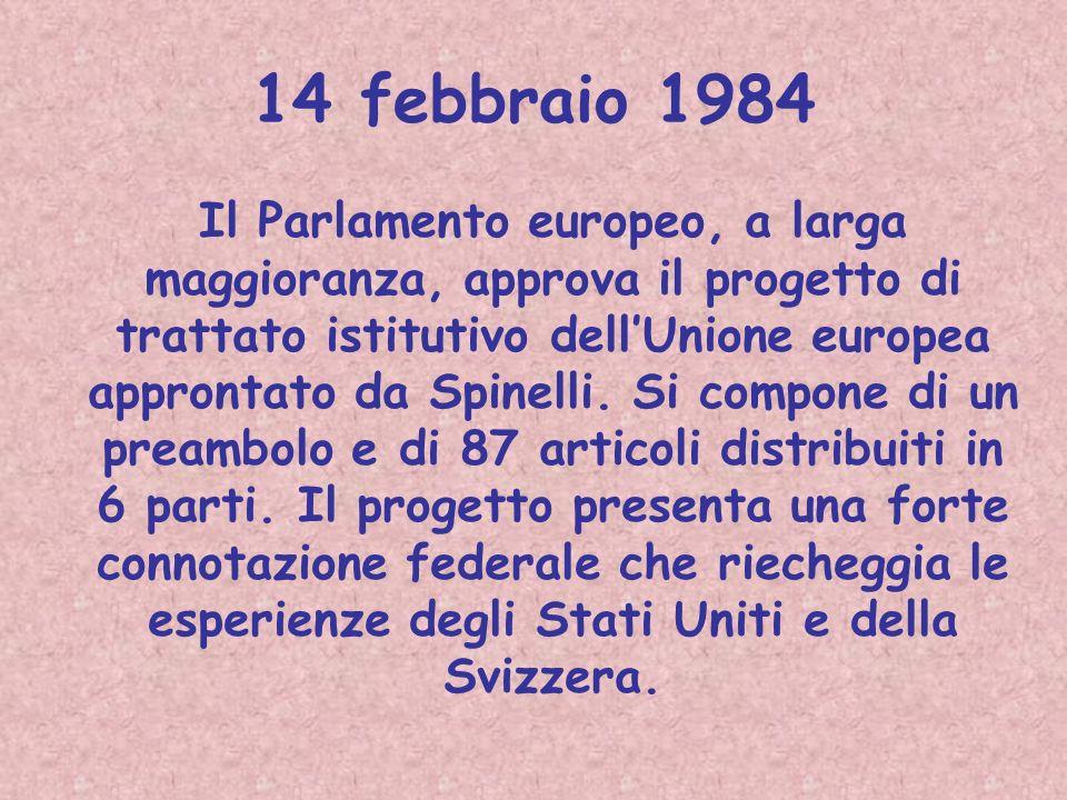 14 febbraio 1984 Il Parlamento europeo, a larga maggioranza, approva il progetto di trattato istitutivo dellUnione europea approntato da Spinelli. Si