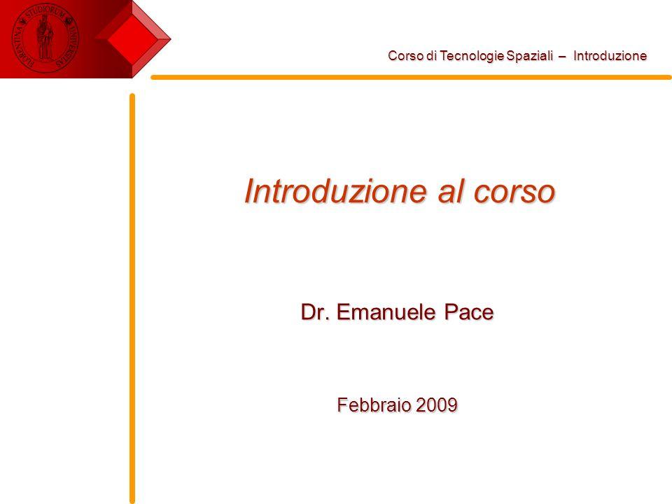Introduzione al corso Dr. Emanuele Pace Febbraio 2009 Corso di Tecnologie Spaziali – Introduzione