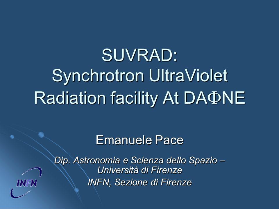 SUVRAD: Synchrotron UltraViolet Radiation facility At DA NE Emanuele Pace Dip. Astronomia e Scienza dello Spazio – Università di Firenze INFN, Sezione