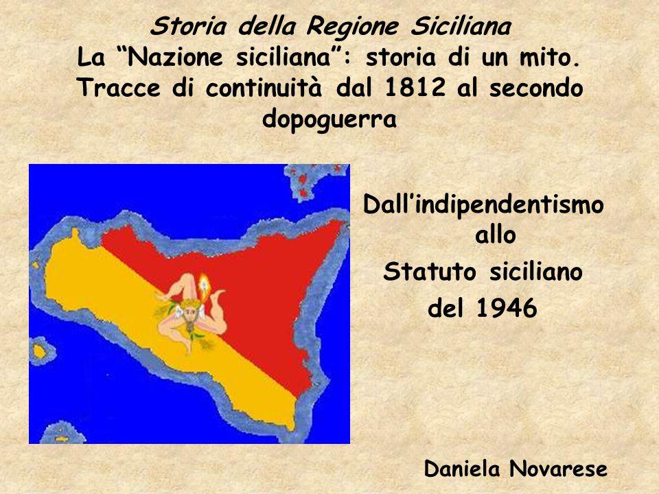 Storia della Regione Siciliana La Nazione siciliana: storia di un mito. Tracce di continuità dal 1812 al secondo dopoguerra Dallindipendentismo allo S