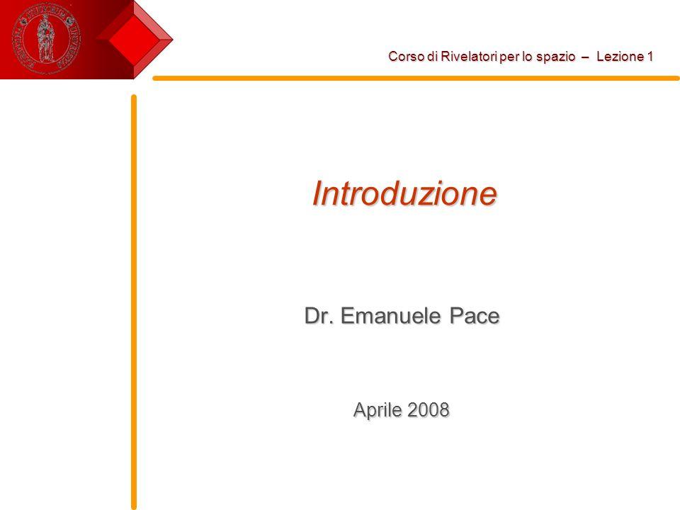 Introduzione Dr. Emanuele Pace Aprile 2008 Corso di Rivelatori per lo spazio – Lezione 1