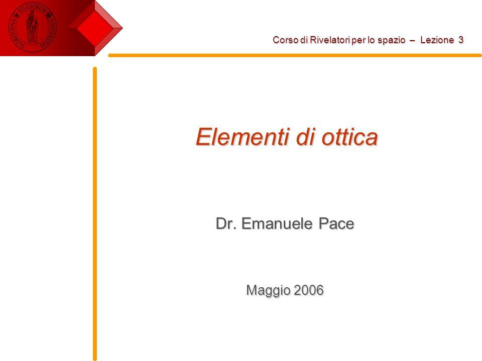 Elementi di ottica Dr. Emanuele Pace Maggio 2006 Corso di Rivelatori per lo spazio – Lezione 3