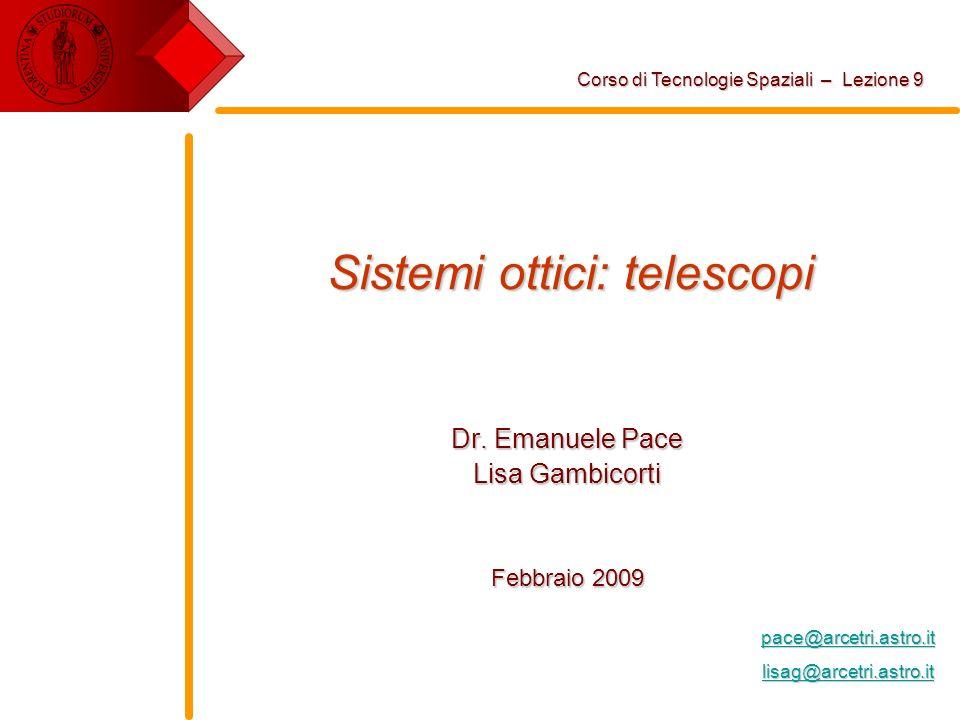 Sistemi ottici: telescopi Dr. Emanuele Pace Lisa Gambicorti Febbraio 2009 Corso di Tecnologie Spaziali – Lezione 9 pace@arcetri.astro.it lisag@arcetri