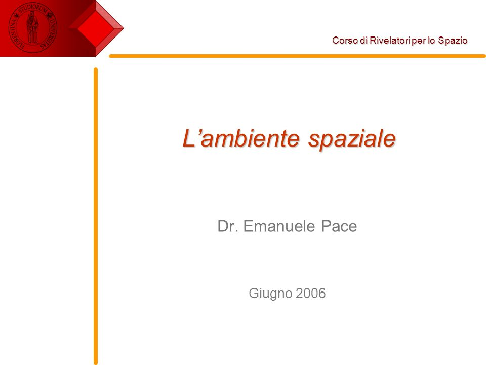 Lambiente spaziale Dr. Emanuele Pace Giugno 2006 Corso di Rivelatori per lo Spazio