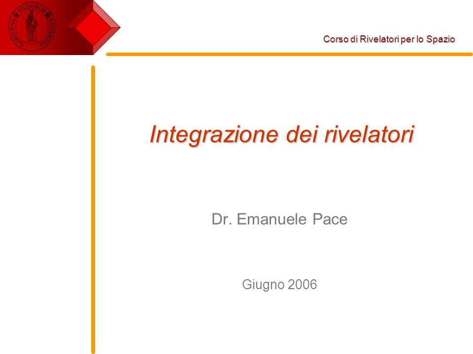 Integrazione dei rivelatori Dr. Emanuele Pace Giugno 2006 Corso di Rivelatori per lo Spazio