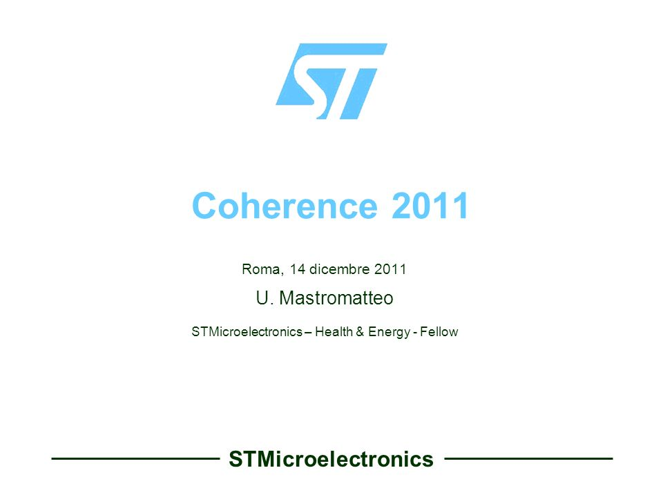 STMicroelectronics Coherence 2011 Roma, 14 dicembre 2011 U. Mastromatteo STMicroelectronics – Health & Energy - Fellow