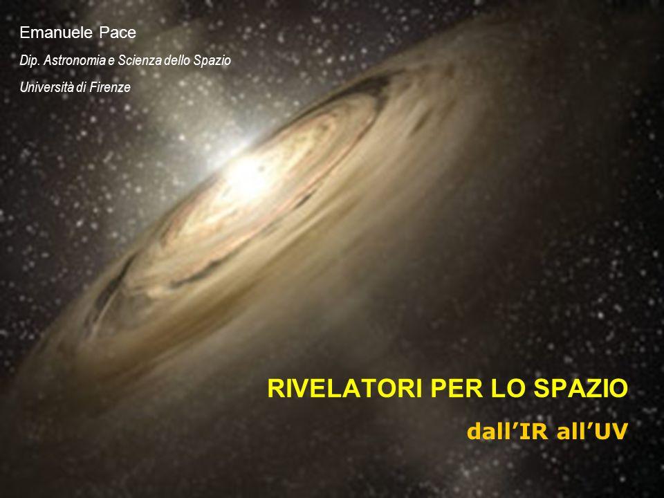 Legnaro, 28 marzo 2007 RIVELATORI PER LO SPAZIO dallIR allUV Emanuele Pace Dip. Astronomia e Scienza dello Spazio Università di Firenze