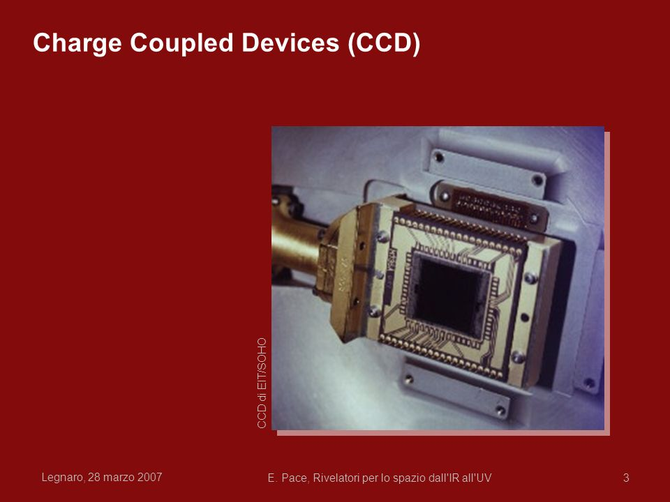 Legnaro, 28 marzo 2007 E. Pace, Rivelatori per lo spazio dall'IR all'UV3 Charge Coupled Devices (CCD) CCD di EIT/SOHO