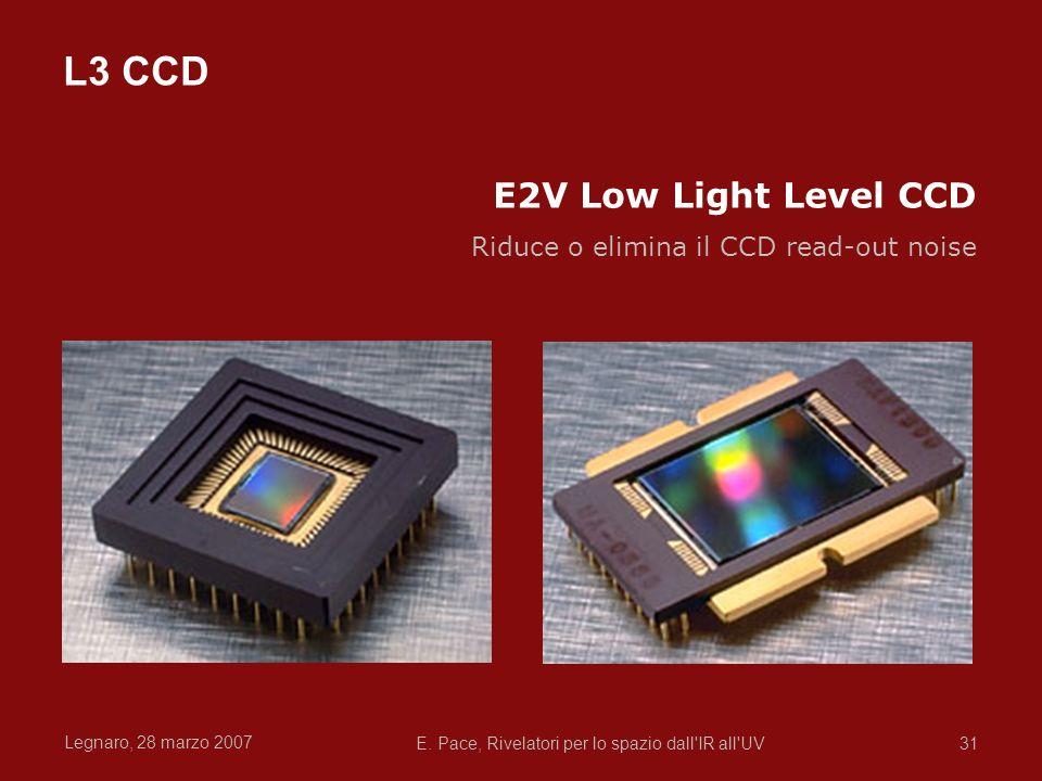 Legnaro, 28 marzo 2007 E. Pace, Rivelatori per lo spazio dall'IR all'UV31 E2V Low Light Level CCD Riduce o elimina il CCD read-out noise L3 CCD