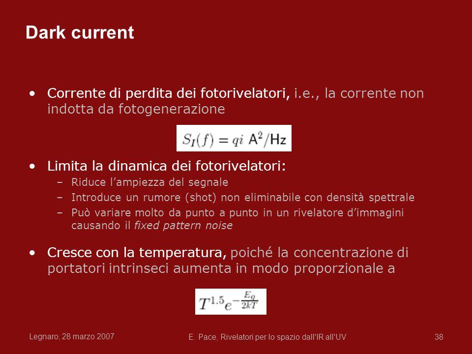 Legnaro, 28 marzo 2007 E. Pace, Rivelatori per lo spazio dall'IR all'UV38 Dark current Corrente di perdita dei fotorivelatori, i.e., la corrente non i