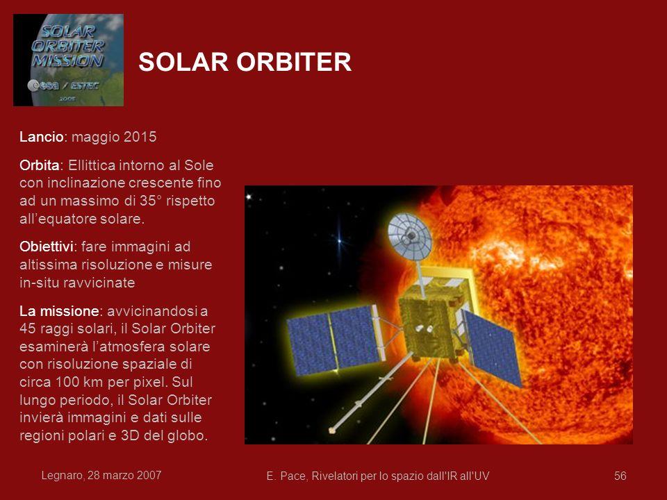 Legnaro, 28 marzo 2007 E. Pace, Rivelatori per lo spazio dall'IR all'UV56 SOLAR ORBITER Lancio: maggio 2015 Orbita: Ellittica intorno al Sole con incl