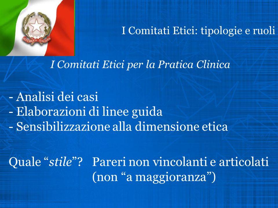 I Comitati Etici: tipologie e ruoli I Comitati Etici per la Pratica Clinica - Analisi dei casi - Elaborazioni di linee guida - Sensibilizzazione alla