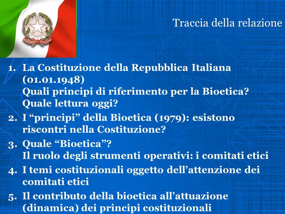 Traccia della relazione 1.La Costituzione della Repubblica Italiana (01.01.1948) Quali principi di riferimento per la Bioetica? Quale lettura oggi? 2.