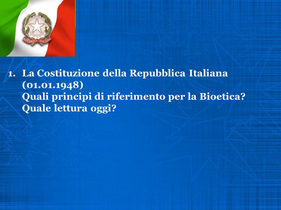 1.La Costituzione della Repubblica Italiana (01.01.1948) Quali principi di riferimento per la Bioetica? Quale lettura oggi?