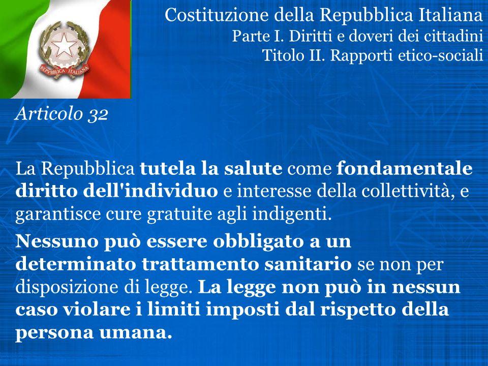 Costituzione della Repubblica Italiana Parte I. Diritti e doveri dei cittadini Titolo II. Rapporti etico-sociali Articolo 32 La Repubblica tutela la s