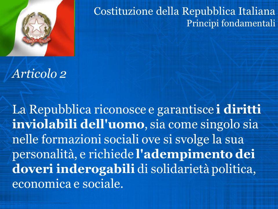 Costituzione della Repubblica Italiana Principi fondamentali Articolo 2 La Repubblica riconosce e garantisce i diritti inviolabili dell uomo, sia come singolo sia nelle formazioni sociali ove si svolge la sua personalità, e richiede l adempimento dei doveri inderogabili di solidarietà politica, economica e sociale.