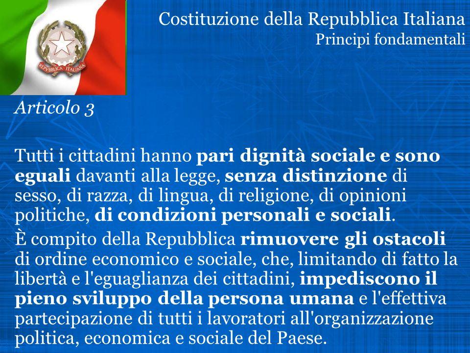Costituzione della Repubblica Italiana Principi fondamentali Articolo 3 Tutti i cittadini hanno pari dignità sociale e sono eguali davanti alla legge, senza distinzione di sesso, di razza, di lingua, di religione, di opinioni politiche, di condizioni personali e sociali.