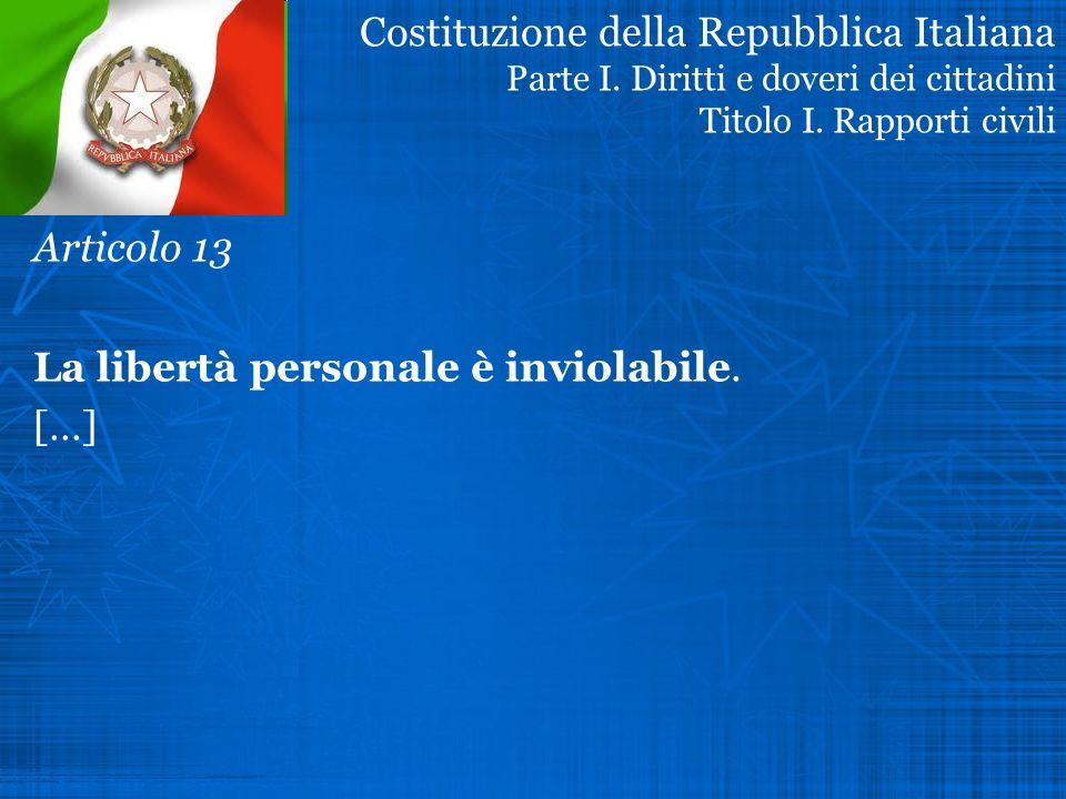 Costituzione della Repubblica Italiana Parte I. Diritti e doveri dei cittadini Titolo I. Rapporti civili Articolo 13 La libertà personale è inviolabil