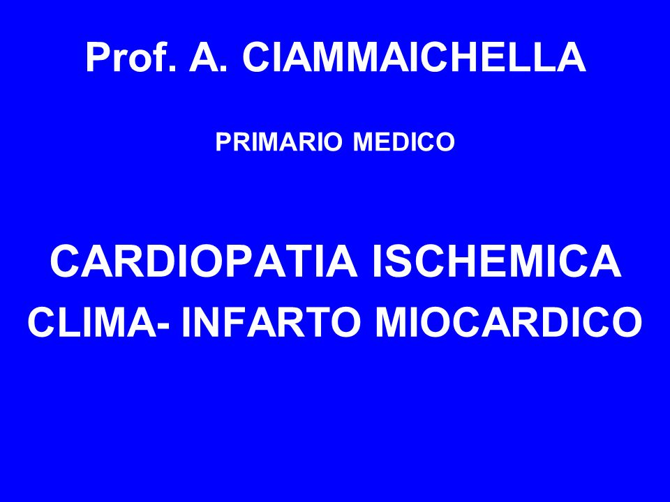 CARDIOPATIA ISCHEMICA CLIMA- INFARTO MIOCARDICO Prof. A. CIAMMAICHELLA PRIMARIO MEDICO