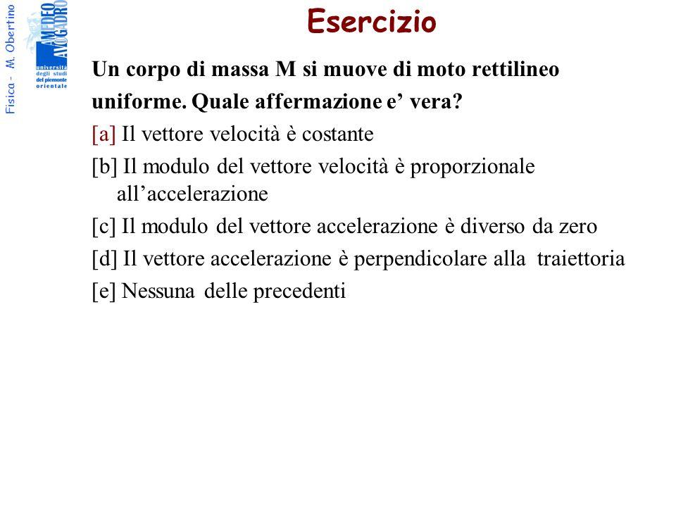 Fisica - M. Obertino Un corpo di massa M si muove di moto rettilineo uniforme. Quale affermazione e vera? [a] Il vettore velocità è costante [b] Il mo