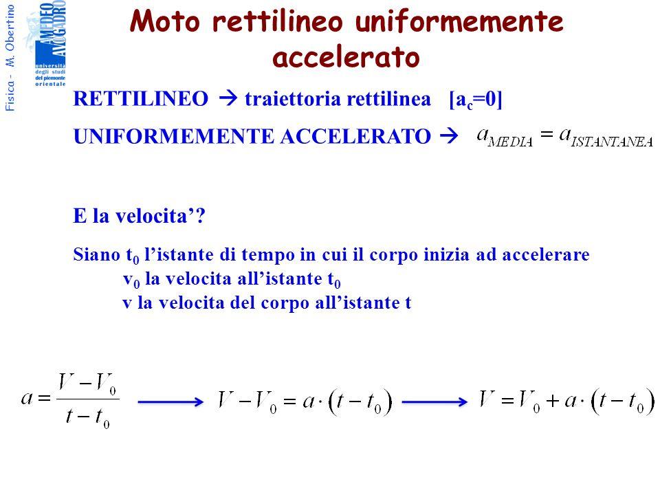 Fisica - M. Obertino Moto rettilineo uniformemente accelerato RETTILINEO traiettoria rettilinea [a c =0] UNIFORMEMENTE ACCELERATO E la velocita? Siano