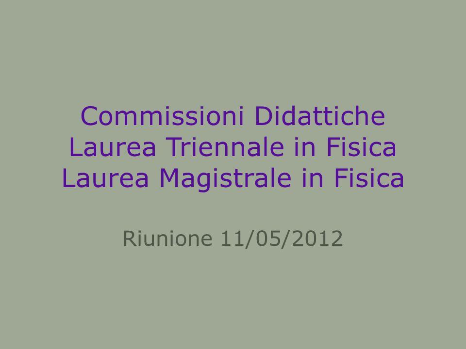 Commissioni Didattiche Laurea Triennale in Fisica Laurea Magistrale in Fisica Riunione 11/05/2012