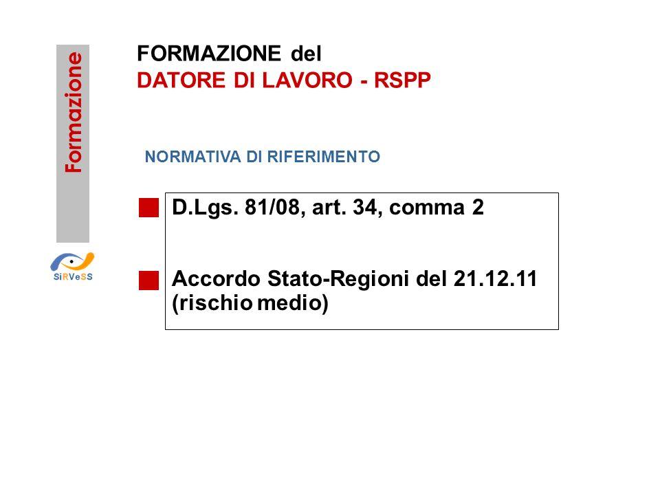 FORMAZIONE del DATORE DI LAVORO - RSPP D.Lgs. 81/08, art. 34, comma 2 Accordo Stato-Regioni del 21.12.11 (rischio medio) Formazione NORMATIVA DI RIFER