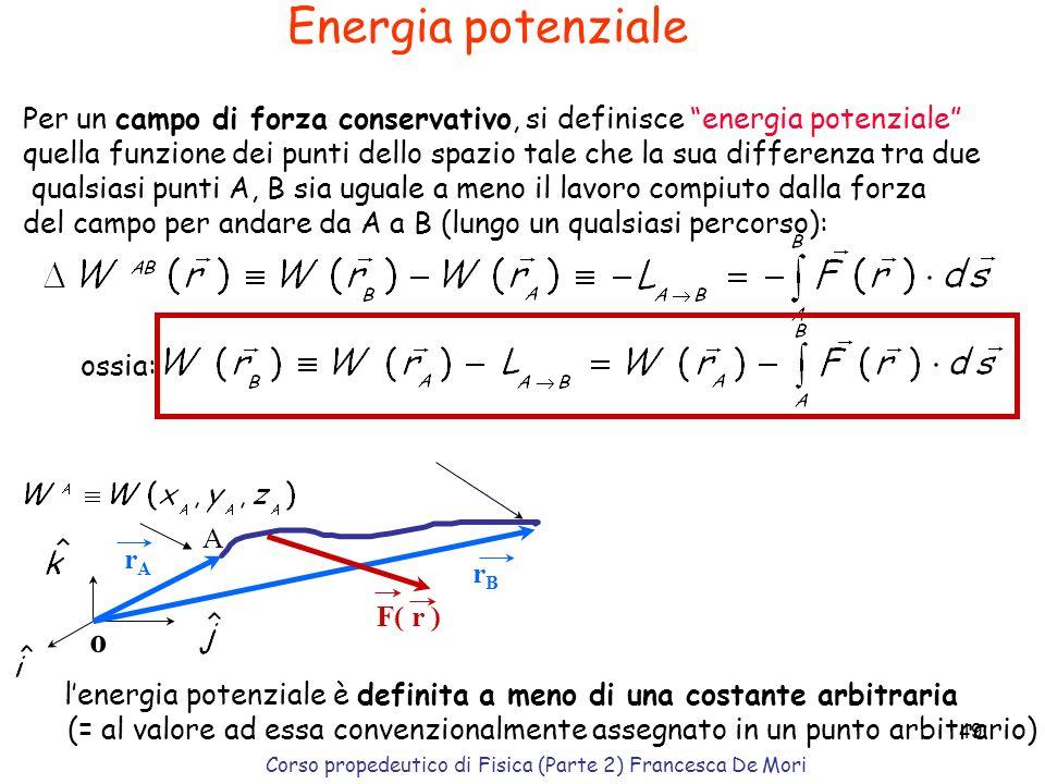 Corso propedeutico di Fisica (Parte 2) Francesca De Mori 48 Forze conservative Si tratta di forze per le quali il lavoro compiuto per spostare un corp