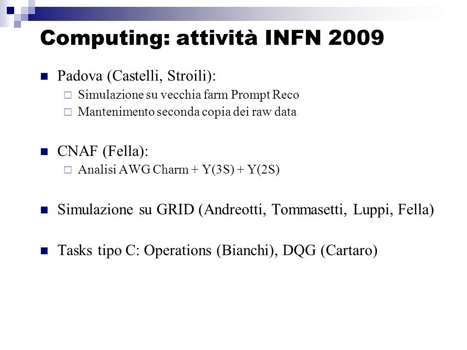 Computing: attività INFN 2009 Padova (Castelli, Stroili): Simulazione su vecchia farm Prompt Reco Mantenimento seconda copia dei raw data CNAF (Fella): Analisi AWG Charm + Y(3S) + Y(2S) Simulazione su GRID (Andreotti, Tommasetti, Luppi, Fella) Tasks tipo C: Operations (Bianchi), DQG (Cartaro)