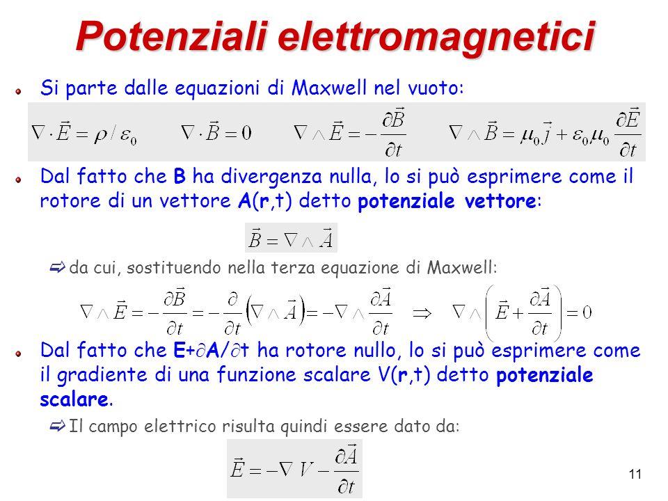 11 Potenziali elettromagnetici Si parte dalle equazioni di Maxwell nel vuoto: Dal fatto che B ha divergenza nulla, lo si può esprimere come il rotore di un vettore A(r,t) detto potenziale vettore: da cui, sostituendo nella terza equazione di Maxwell: Dal fatto che E+ A/ t ha rotore nullo, lo si può esprimere come il gradiente di una funzione scalare V(r,t) detto potenziale scalare.