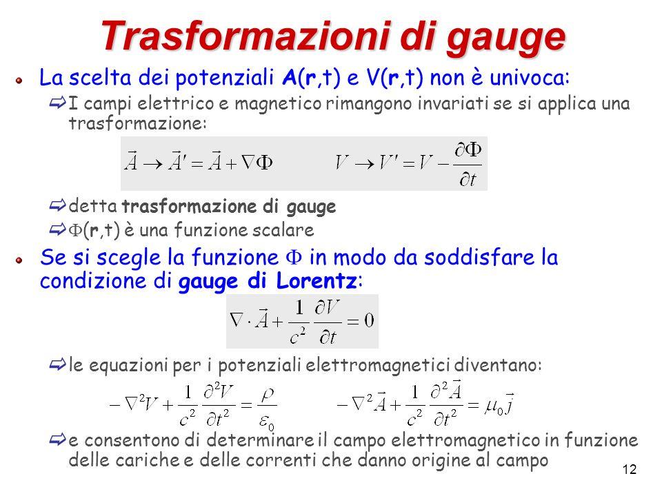 12 Trasformazioni di gauge La scelta dei potenziali A(r,t) e V(r,t) non è univoca: I campi elettrico e magnetico rimangono invariati se si applica una trasformazione: detta trasformazione di gauge (r,t) è una funzione scalare Se si scegle la funzione in modo da soddisfare la condizione di gauge di Lorentz: le equazioni per i potenziali elettromagnetici diventano: e consentono di determinare il campo elettromagnetico in funzione delle cariche e delle correnti che danno origine al campo