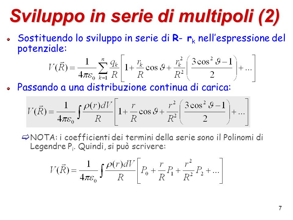 7 Sviluppo in serie di multipoli (2) Sostituendo lo sviluppo in serie di R- r k nellespressione del potenziale: Passando a una distribuzione continua di carica: NOTA: i coefficienti dei termini della serie sono il Polinomi di Legendre P i.