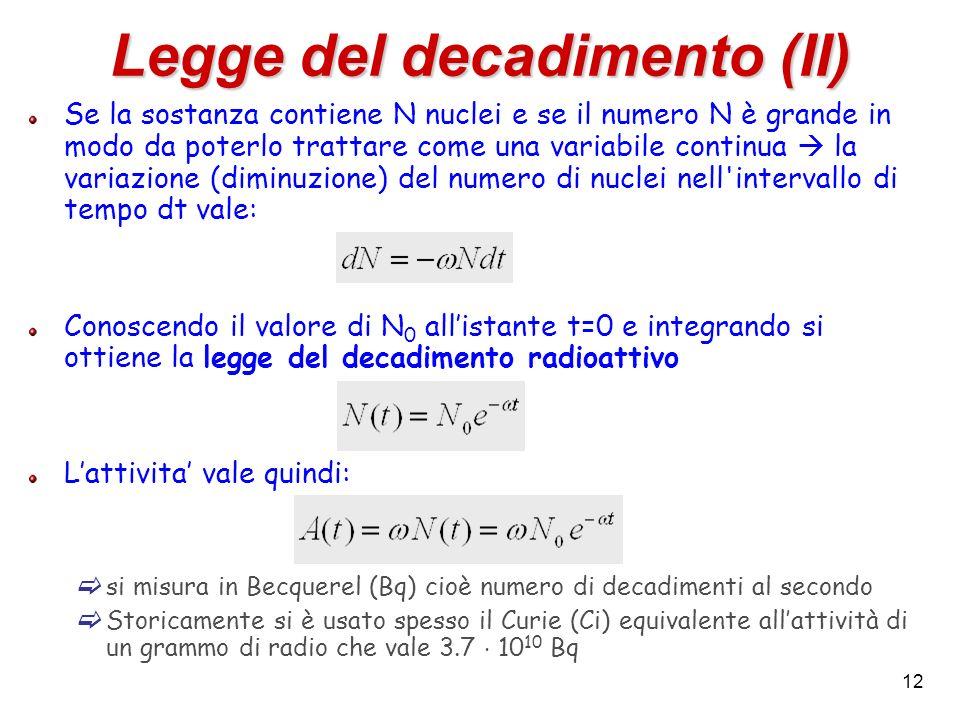 12 Legge del decadimento (II) Se la sostanza contiene N nuclei e se il numero N è grande in modo da poterlo trattare come una variabile continua la va