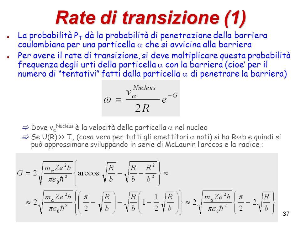 37 Rate di transizione (1) La probabilità P T dà la probabilità di penetrazione della barriera coulombiana per una particella che si avvicina alla bar