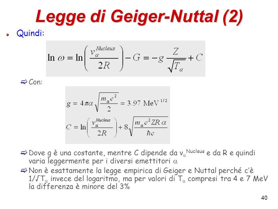 40 Legge di Geiger-Nuttal (2) Quindi: Con: Dove g è una costante, mentre C dipende da v Nucleus e da R e quindi varia leggermente per i diversi emetti