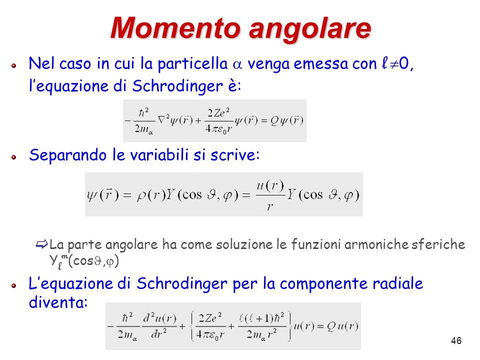 46 Momento angolare Nel caso in cui la particella venga emessa con l 0, lequazione di Schrodinger è: Separando le variabili si scrive: La parte angola