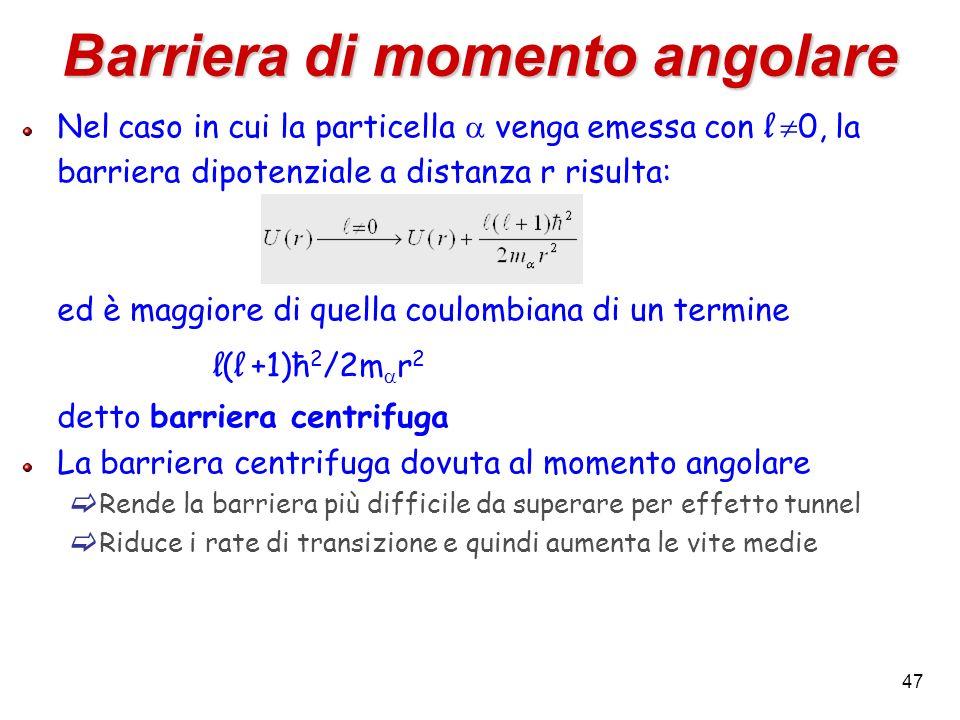 47 Barriera di momento angolare Nel caso in cui la particella venga emessa con l 0, la barriera dipotenziale a distanza r risulta: ed è maggiore di qu