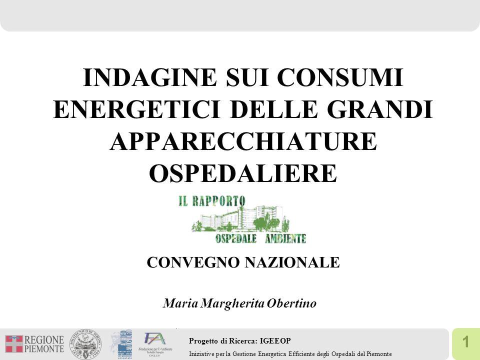 1 Progetto di Ricerca: IGEEOP Iniziative per la Gestione Energetica Efficiente degli Ospedali del Piemonte INDAGINE SUI CONSUMI ENERGETICI DELLE GRANDI APPARECCHIATURE OSPEDALIERE CONVEGNO NAZIONALE Maria Margherita Obertino